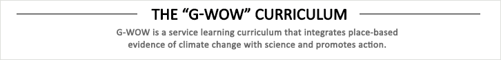 G-WOW is a service learning curriculum that integrates place-based evidence of climate change with science and promotes action.